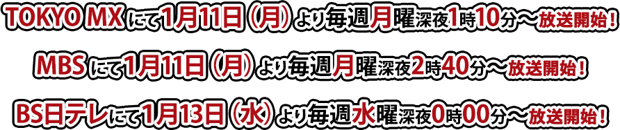 TOKYO MXにて1月11日(月)より毎週月曜深夜1時10分~放送 / MBSにて1月11日(月)より毎週月曜深夜2時40分~放送 / BS日テレにて1月13日(水)より毎週水曜深夜0時00分~放送